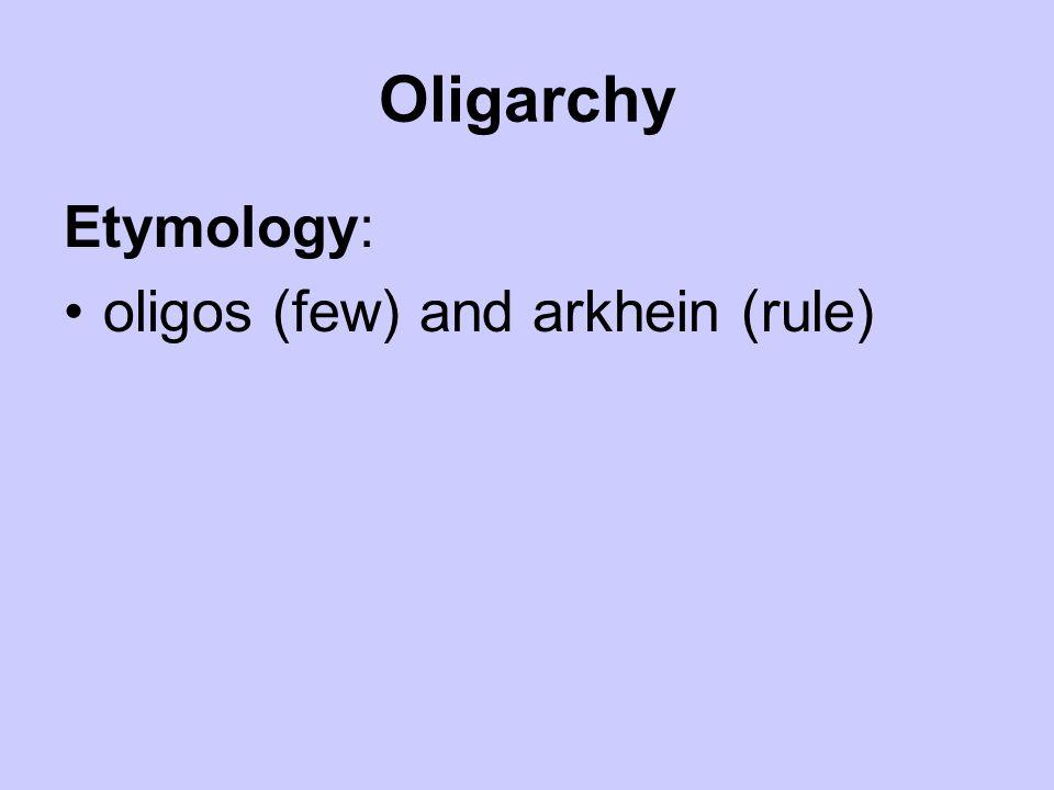 Oligarchy Etymology: oligos (few) and arkhein (rule)