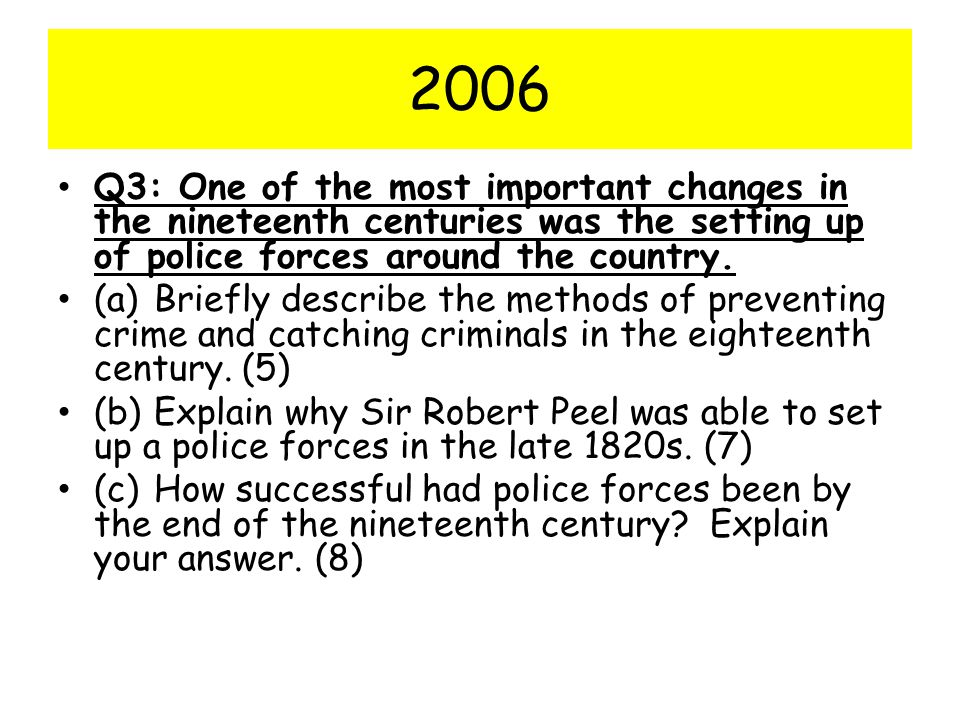 2006 Q3: One of the most important changes in the nineteenth centuries was the setting up of police forces around the country.