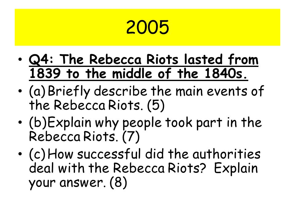 2005 Q4: The Rebecca Riots lasted from 1839 to the middle of the 1840s. (a) Briefly describe the main events of the Rebecca Riots. (5)