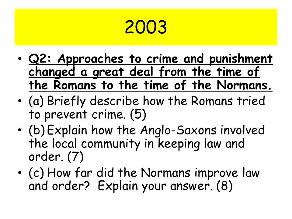 2003 Q2: Approaches to crime and punishment changed a great deal from the time of the Romans to the time of the Normans.