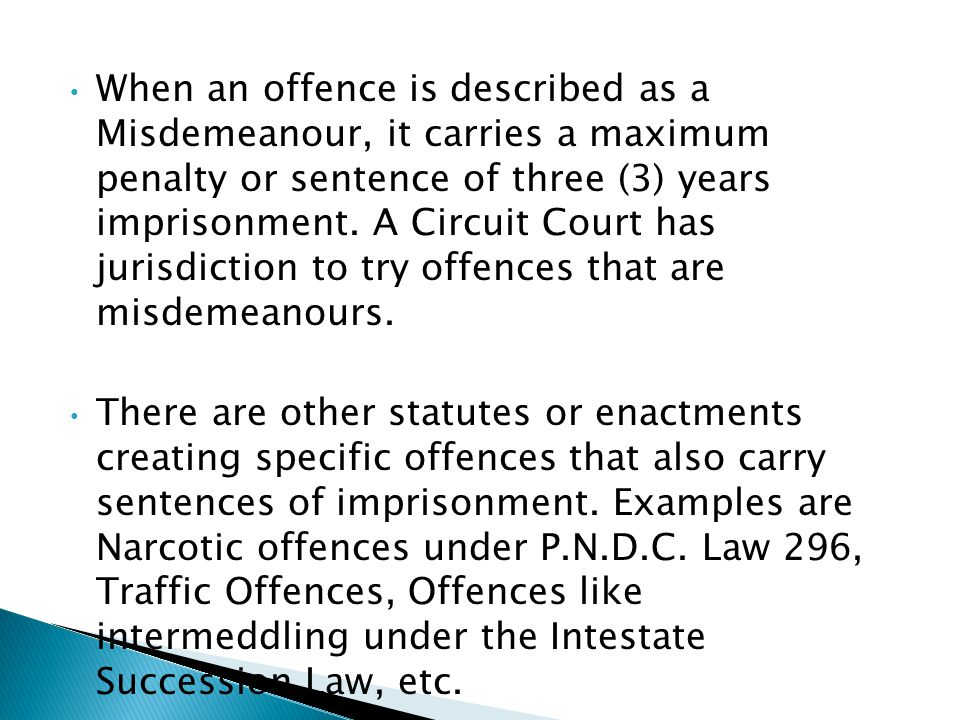 When an offence is described as a Misdemeanour, it carries a maximum penalty or sentence of three (3) years imprisonment. A Circuit Court has jurisdiction to try offences that are misdemeanours.