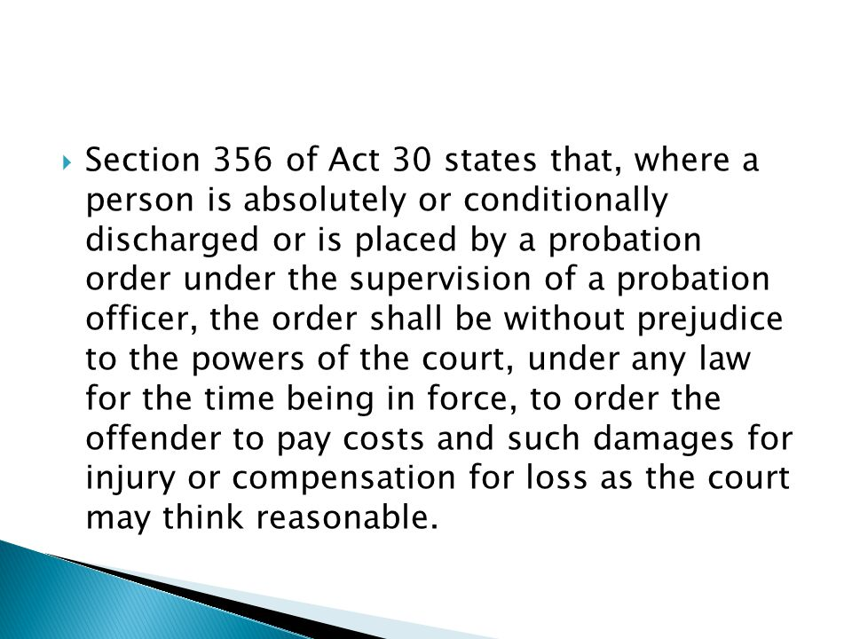 Section 356 of Act 30 states that, where a person is absolutely or conditionally discharged or is placed by a probation order under the supervision of a probation officer, the order shall be without prejudice to the powers of the court, under any law for the time being in force, to order the offender to pay costs and such damages for injury or compensation for loss as the court may think reasonable.