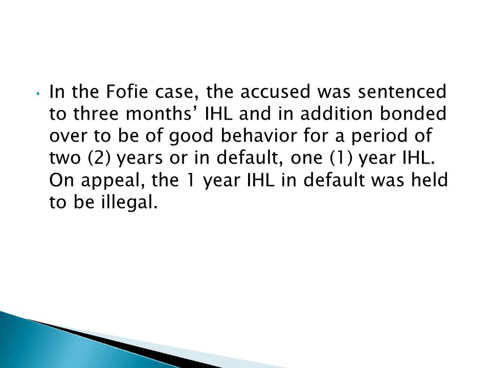 In the Fofie case, the accused was sentenced to three months' IHL and in addition bonded over to be of good behavior for a period of two (2) years or in default, one (1) year IHL.