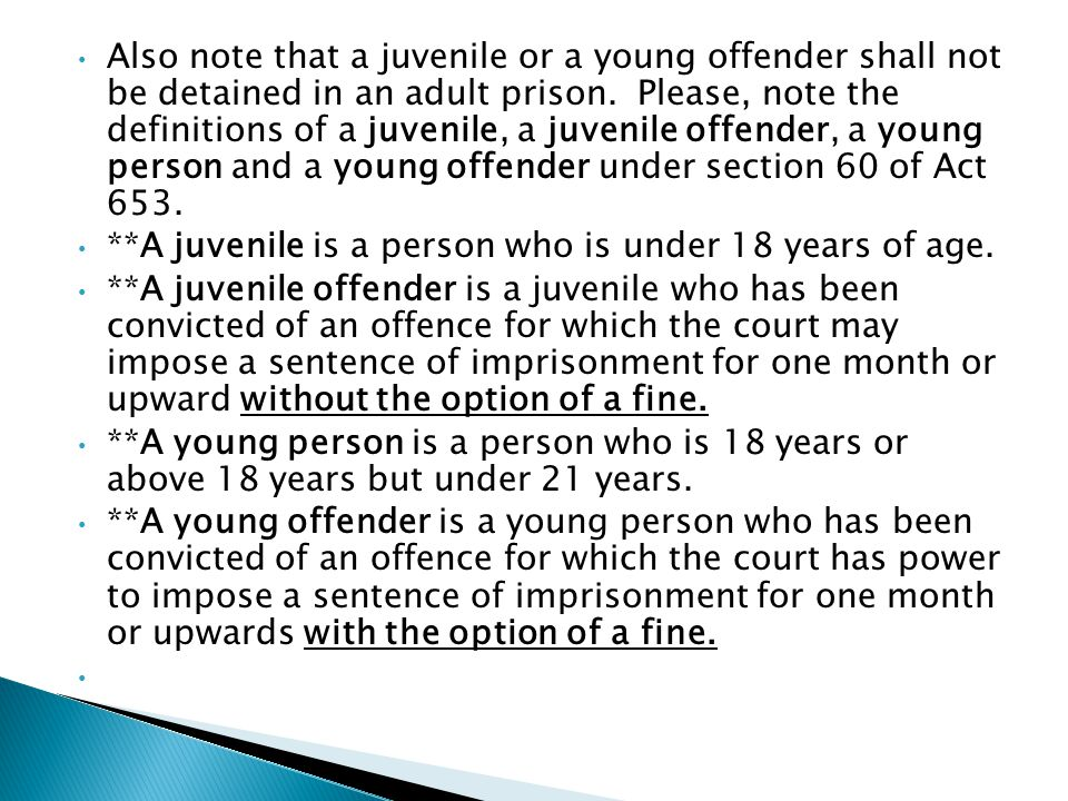 Also note that a juvenile or a young offender shall not be detained in an adult prison. Please, note the definitions of a juvenile, a juvenile offender, a young person and a young offender under section 60 of Act 653.