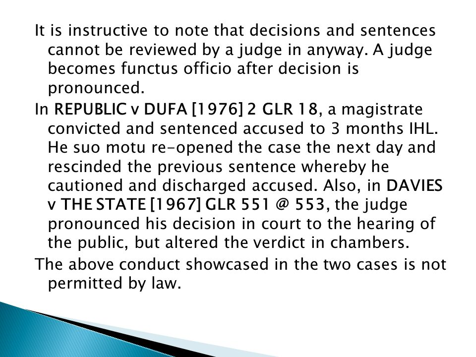 It is instructive to note that decisions and sentences cannot be reviewed by a judge in anyway. A judge becomes functus officio after decision is pronounced.