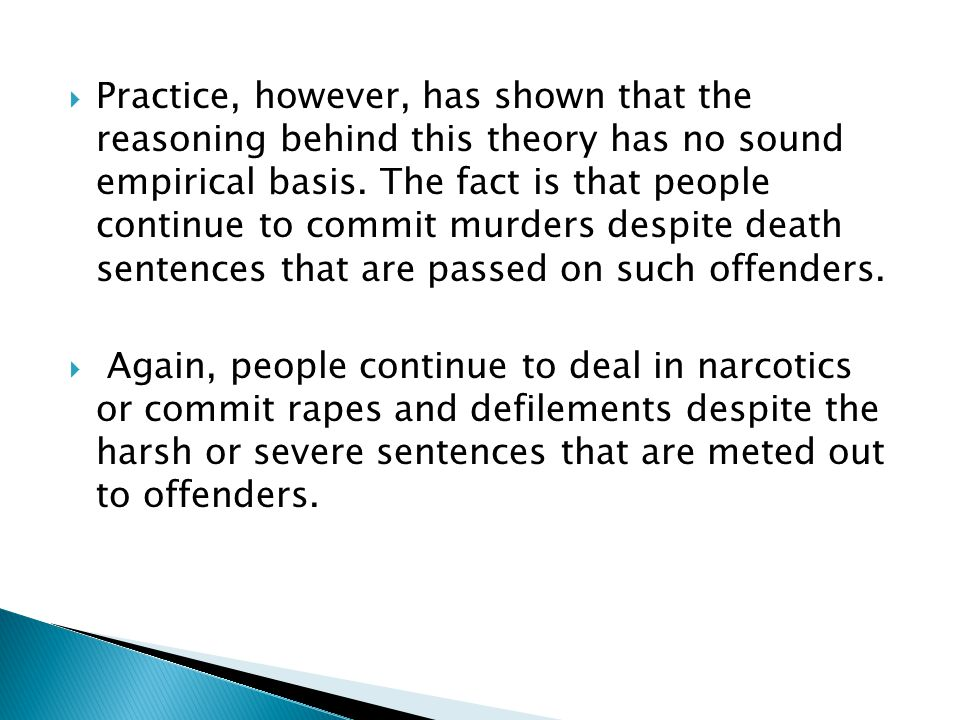 Practice, however, has shown that the reasoning behind this theory has no sound empirical basis. The fact is that people continue to commit murders despite death sentences that are passed on such offenders.