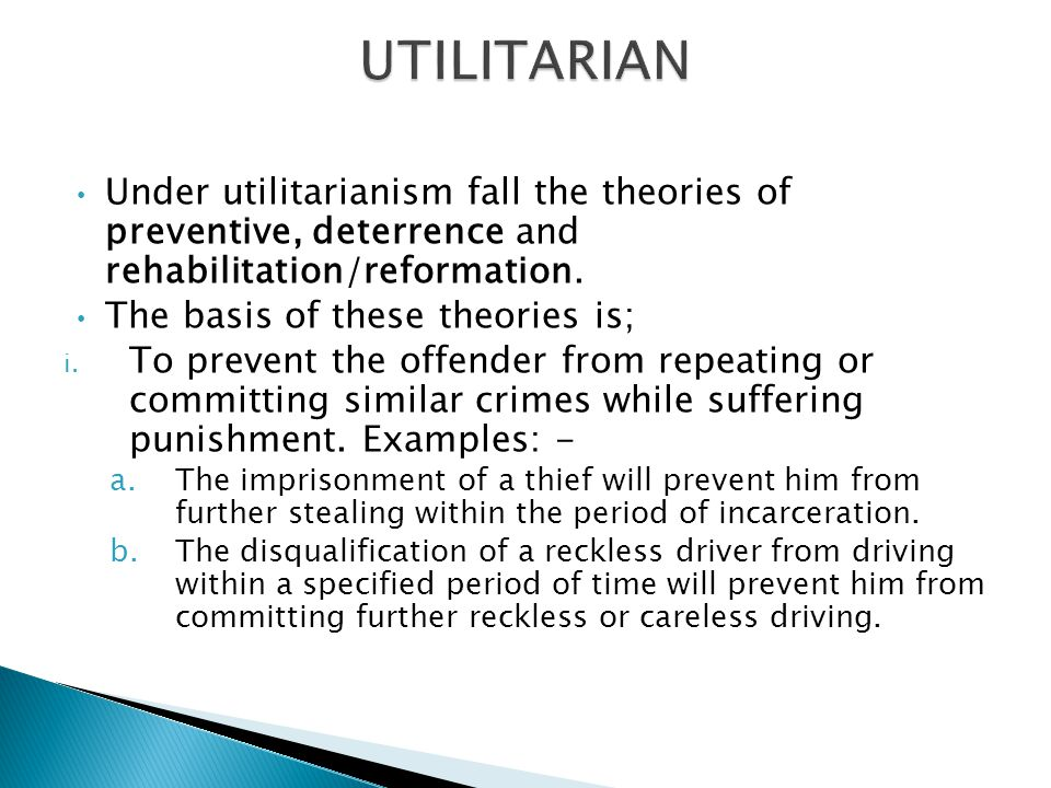 UTILITARIAN Under utilitarianism fall the theories of preventive, deterrence and rehabilitation/reformation.