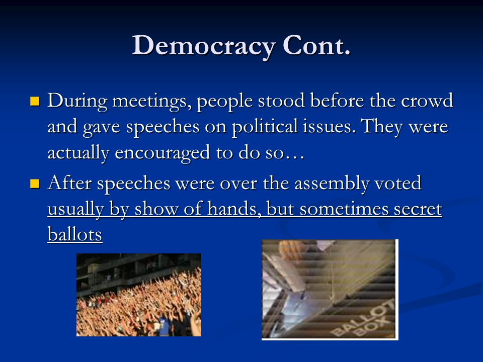 Democracy Cont. During meetings, people stood before the crowd and gave speeches on political issues. They were actually encouraged to do so…