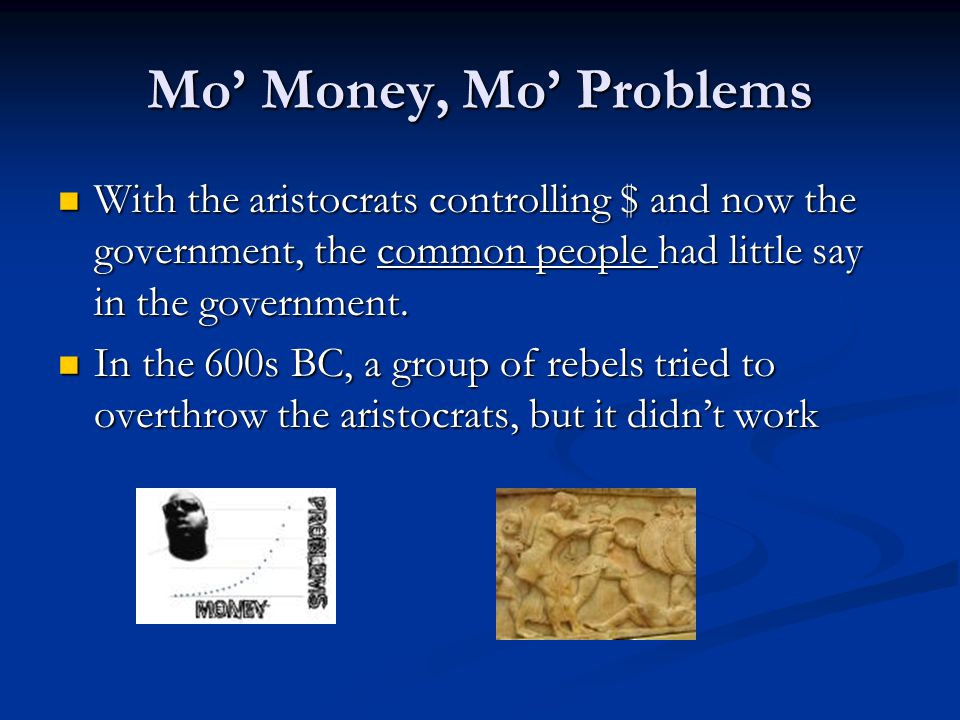 Mo' Money, Mo' Problems With the aristocrats controlling $ and now the government, the common people had little say in the government.