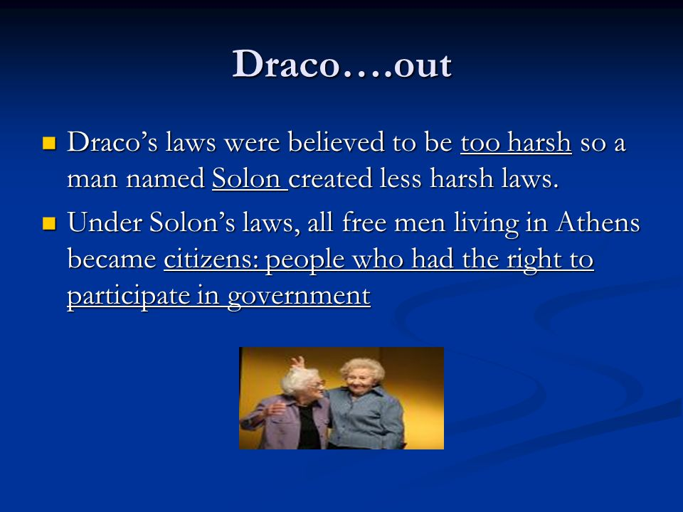 Draco….out Draco's laws were believed to be too harsh so a man named Solon created less harsh laws.