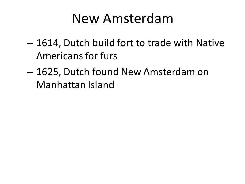 New Amsterdam 1614, Dutch build fort to trade with Native Americans for furs.
