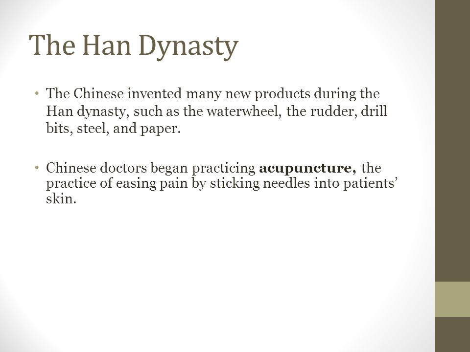 The Han Dynasty The Chinese invented many new products during the Han dynasty, such as the waterwheel, the rudder, drill bits, steel, and paper.