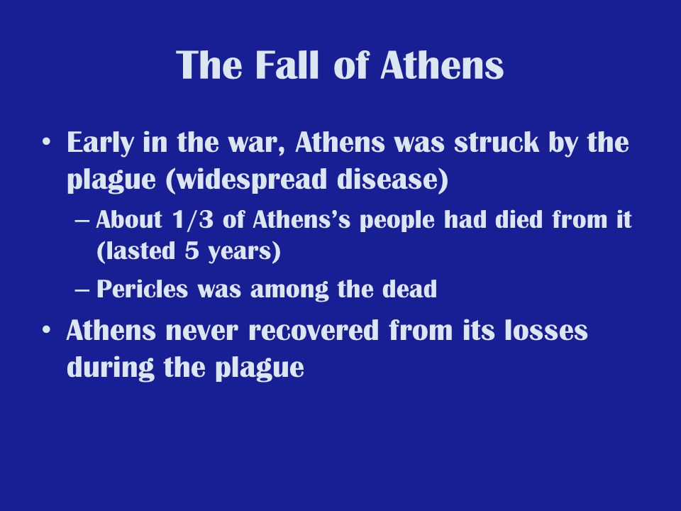 The Fall of Athens Early in the war, Athens was struck by the plague (widespread disease)