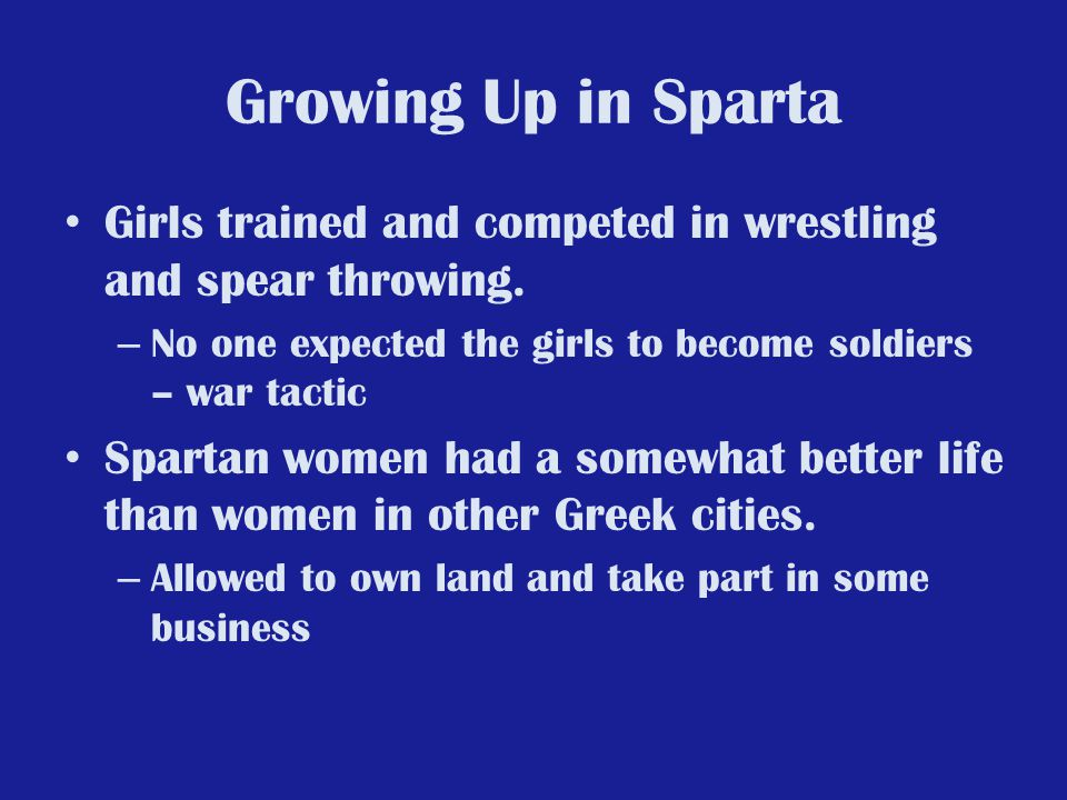 Growing Up in Sparta Girls trained and competed in wrestling and spear throwing. No one expected the girls to become soldiers – war tactic.