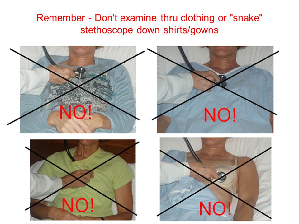 Remember - Don t examine thru clothing or snake stethoscope down shirts/gowns