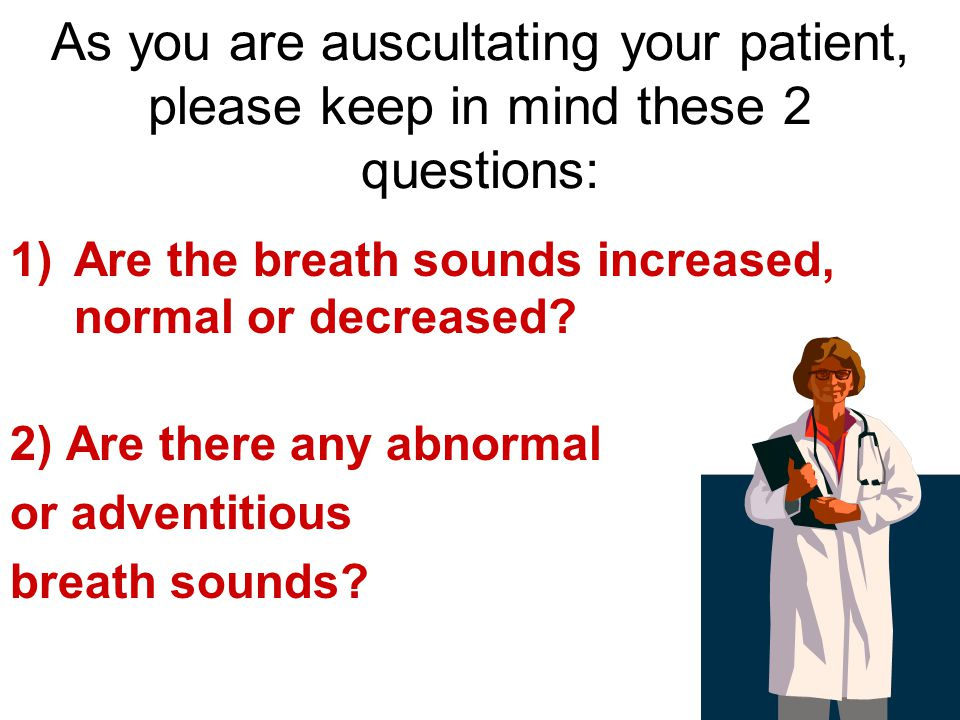 As you are auscultating your patient, please keep in mind these 2 questions: