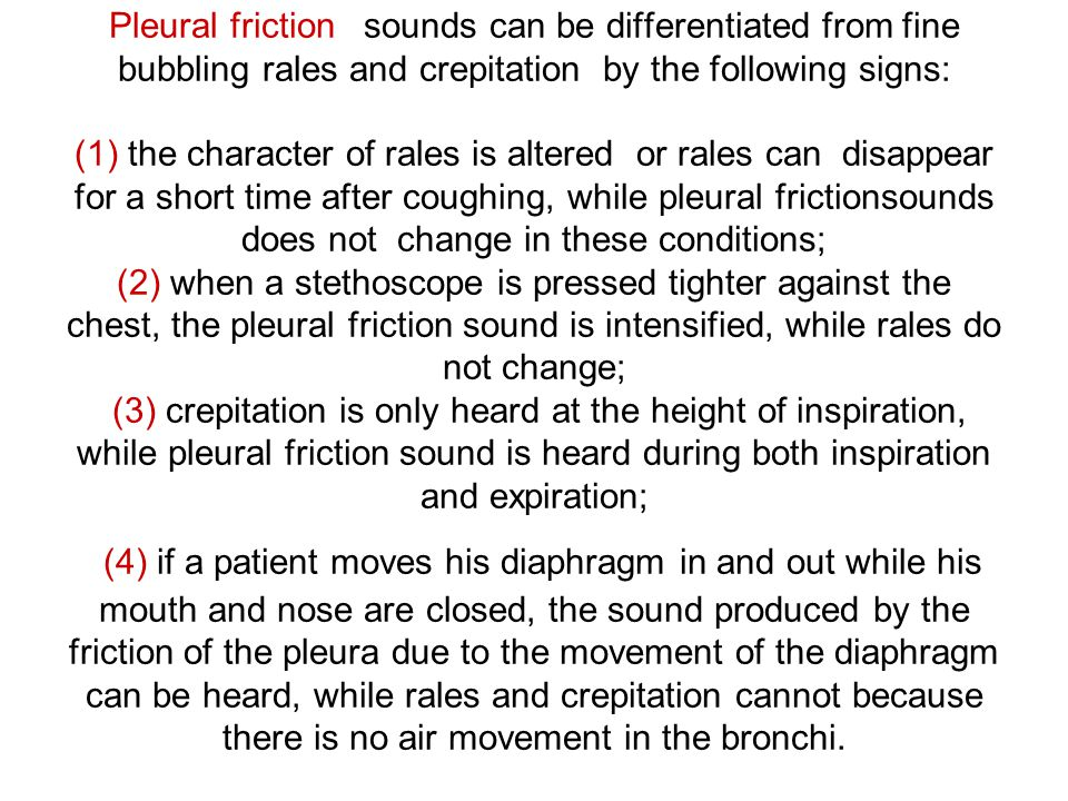 Pleural friction sounds can be differentiated from fine bubbling rales and crepitation by the following signs: (1) the character of rales is altered or rales can disappear for a short time after coughing, while pleural frictionsounds does not change in these conditions; (2) when a stethoscope is pressed tighter against the chest, the pleural friction sound is intensified, while rales do not change; (3) crepitation is only heard at the height of inspiration, while pleural friction sound is heard during both inspiration and expiration; (4) if a patient moves his diaphragm in and out while his mouth and nose are closed, the sound produced by the friction of the pleura due to the movement of the diaphragm can be heard, while rales and crepitation cannot because there is no air movement in the bronchi.