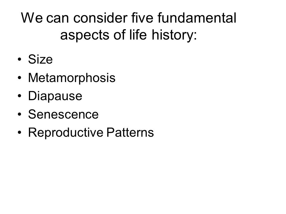 We can consider five fundamental aspects of life history: