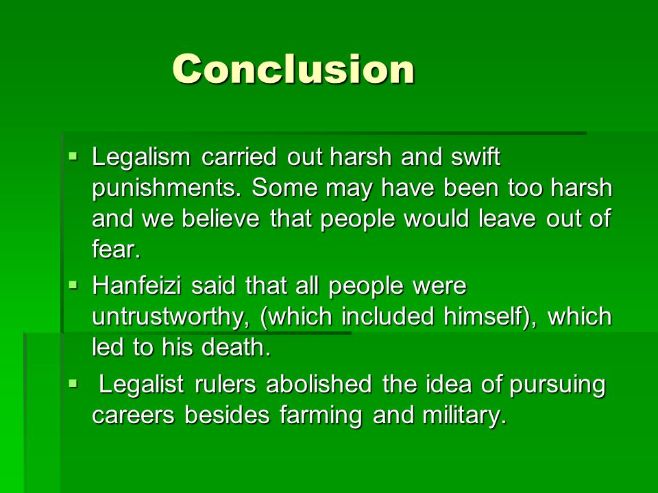 Conclusion Legalism carried out harsh and swift punishments. Some may have been too harsh and we believe that people would leave out of fear.