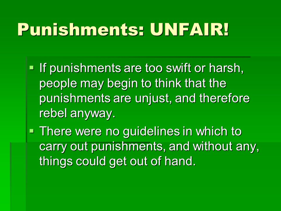 Punishments: UNFAIR! If punishments are too swift or harsh, people may begin to think that the punishments are unjust, and therefore rebel anyway.
