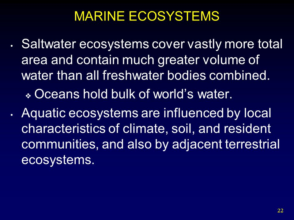 MARINE ECOSYSTEMS Saltwater ecosystems cover vastly more total area and contain much greater volume of water than all freshwater bodies combined.