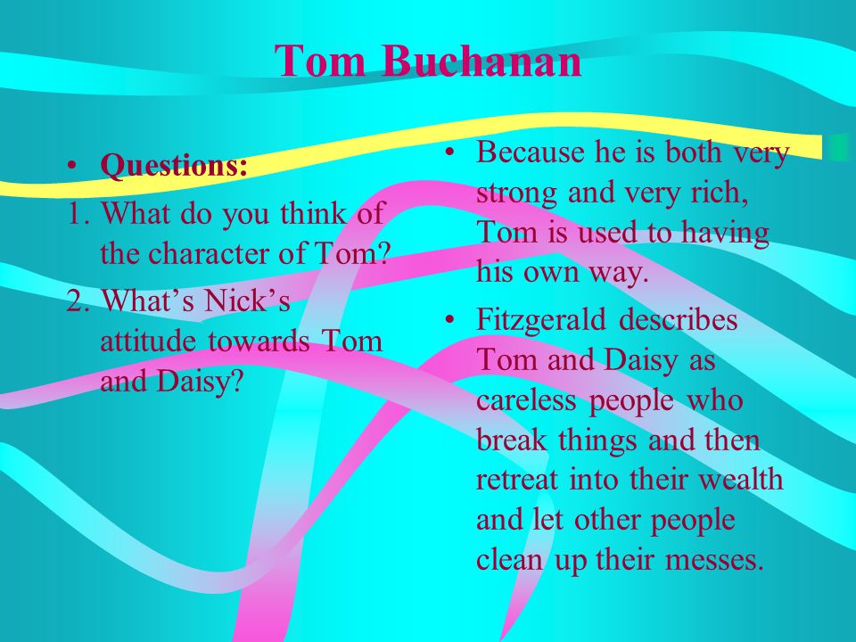 Tom Buchanan Because he is both very strong and very rich, Tom is used to having his own way.