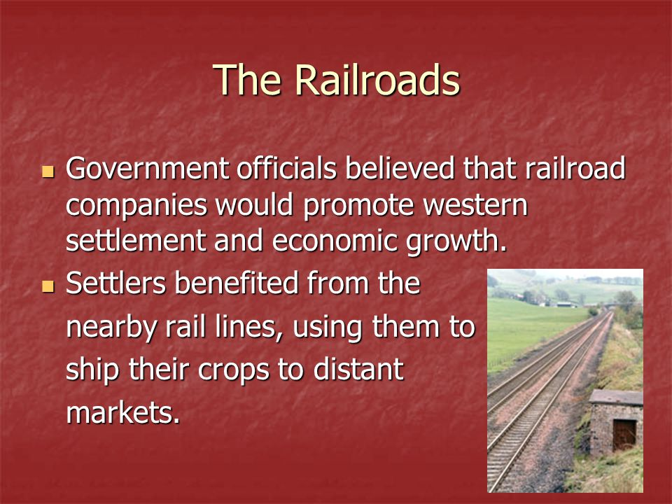 The Railroads Government officials believed that railroad companies would promote western settlement and economic growth.