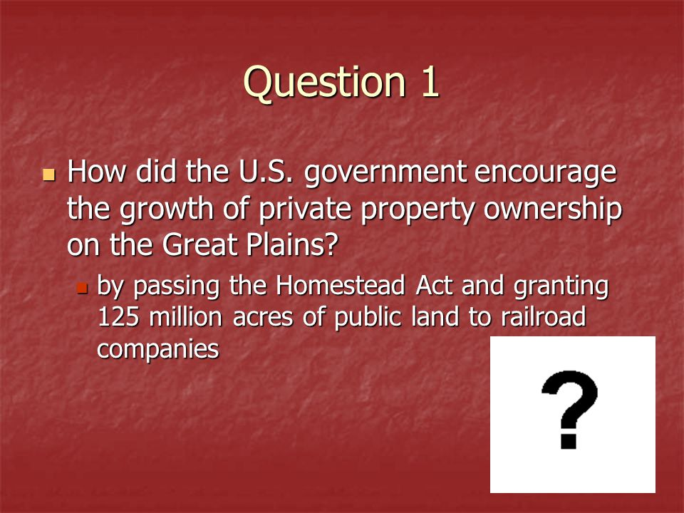 Question 1 How did the U.S. government encourage the growth of private property ownership on the Great Plains