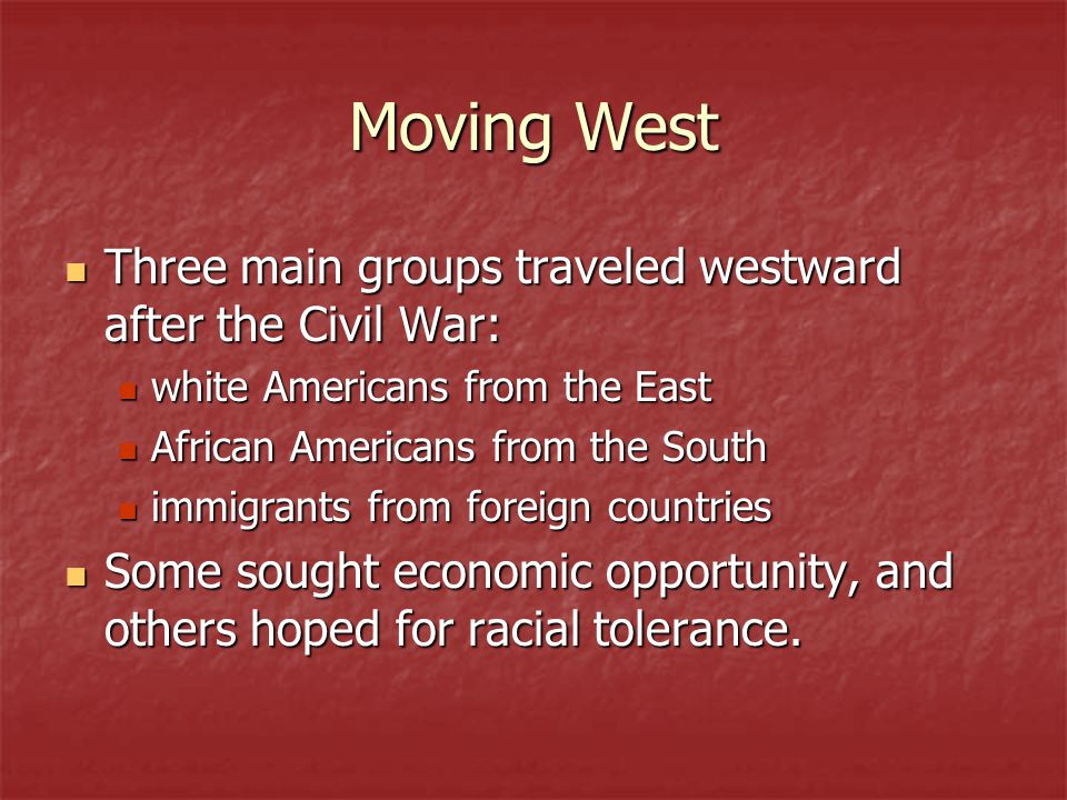 Moving West Three main groups traveled westward after the Civil War: