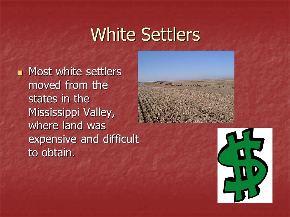 White Settlers Most white settlers moved from the states in the Mississippi Valley, where land was expensive and difficult to obtain.