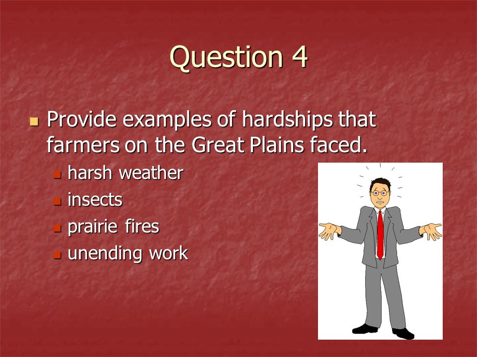 Question 4 Provide examples of hardships that farmers on the Great Plains faced. harsh weather. insects.