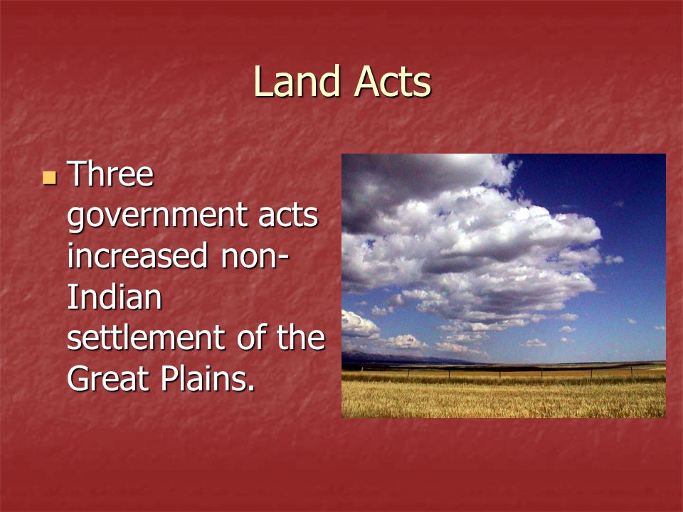Land Acts Three government acts increased non-Indian settlement of the Great Plains.