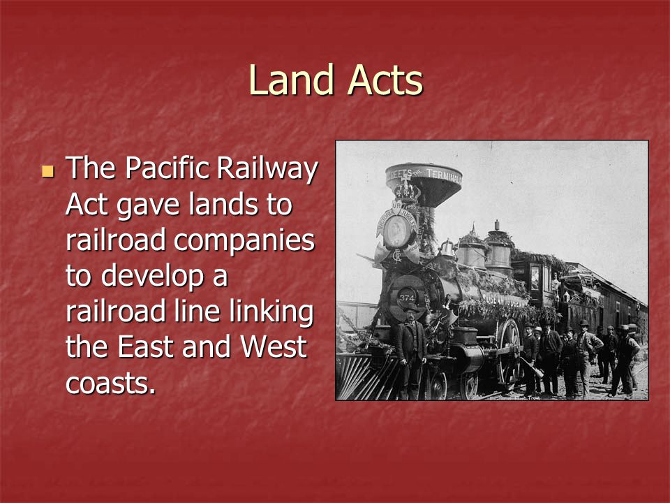 Land Acts The Pacific Railway Act gave lands to railroad companies to develop a railroad line linking the East and West coasts.
