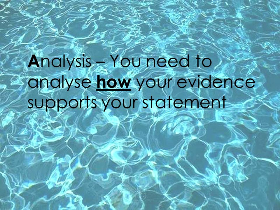 Analysis – You need to analyse how your evidence supports your statement