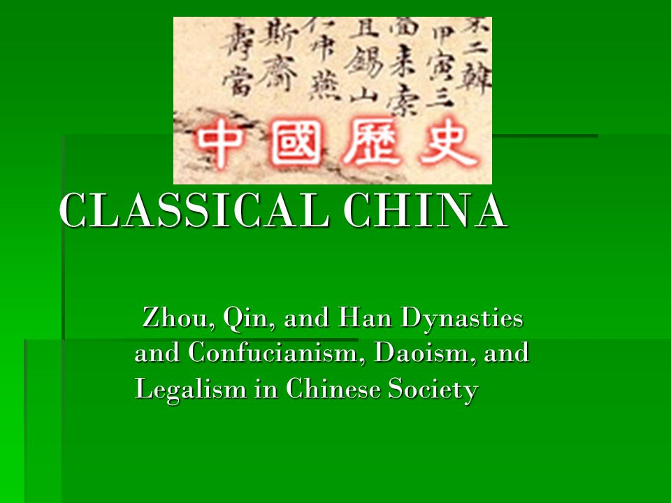 CLASSICAL CHINA Zhou, Qin, and Han Dynasties and Confucianism, Daoism, and Legalism in Chinese Society.