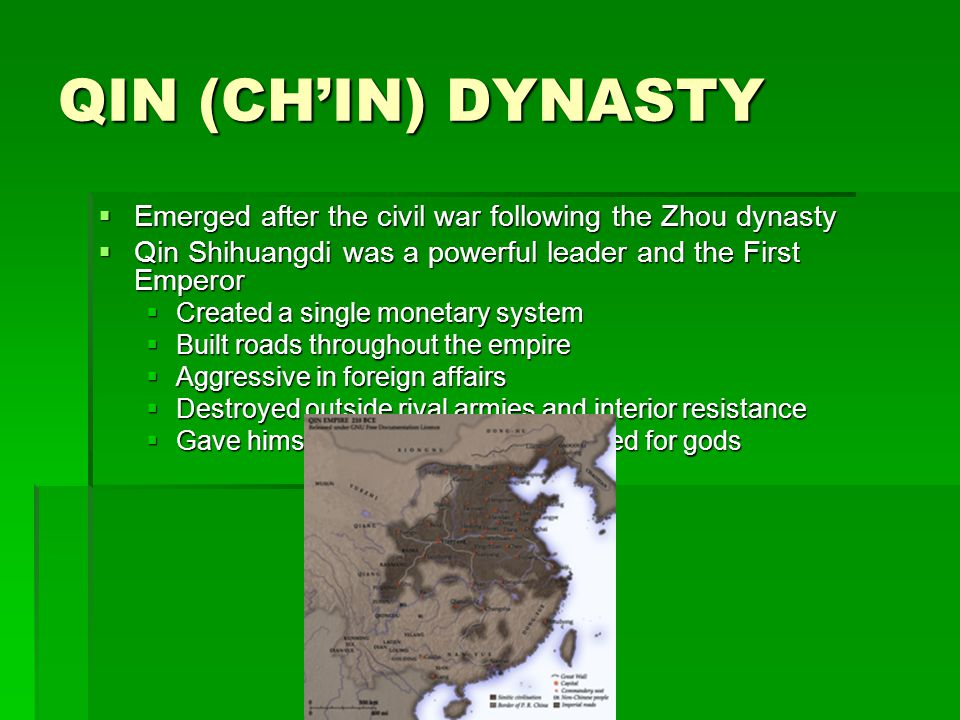 QIN (CH'IN) DYNASTY Emerged after the civil war following the Zhou dynasty. Qin Shihuangdi was a powerful leader and the First Emperor.