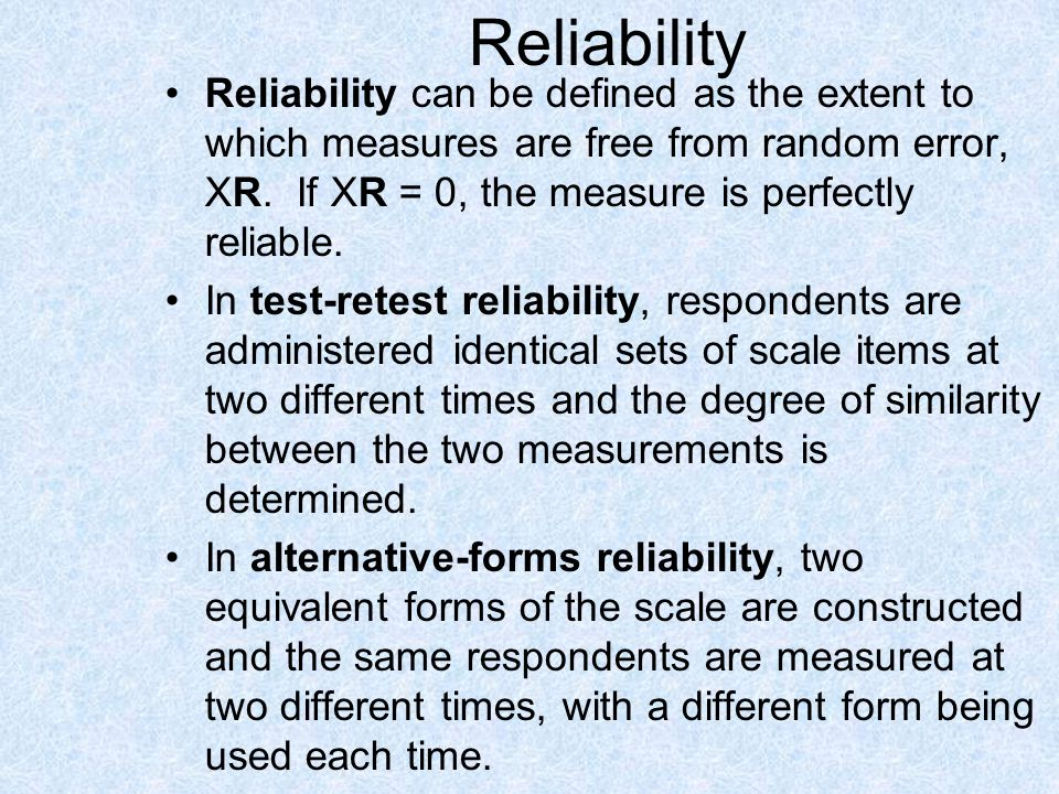 Reliability Reliability can be defined as the extent to which measures are free from random error, XR. If XR = 0, the measure is perfectly reliable.