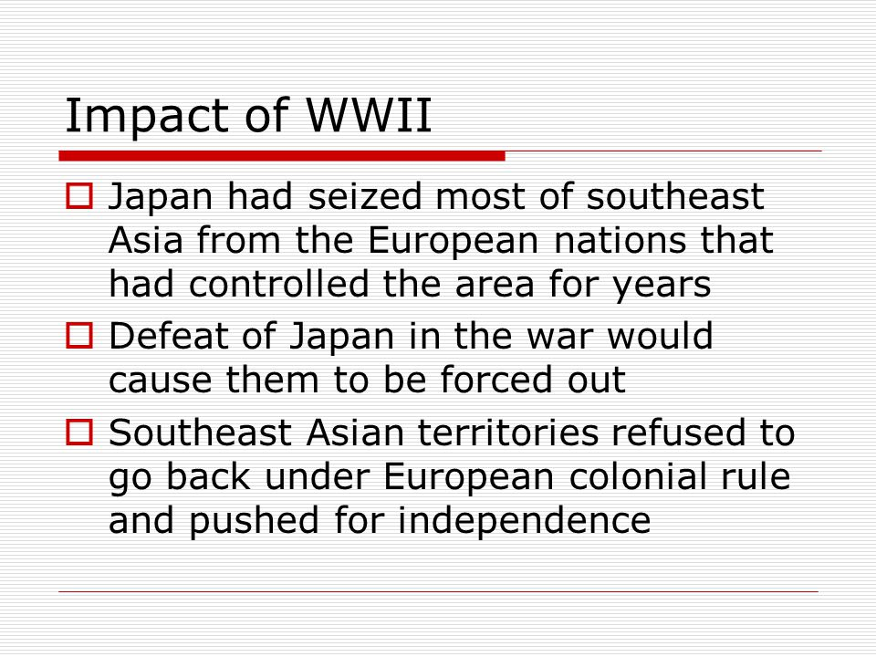 Impact of WWII Japan had seized most of southeast Asia from the European nations that had controlled the area for years.