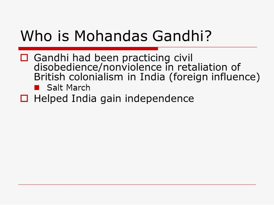 Who is Mohandas Gandhi Gandhi had been practicing civil disobedience/nonviolence in retaliation of British colonialism in India (foreign influence)