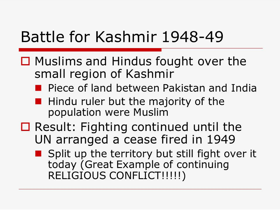 Battle for Kashmir 1948-49 Muslims and Hindus fought over the small region of Kashmir. Piece of land between Pakistan and India.