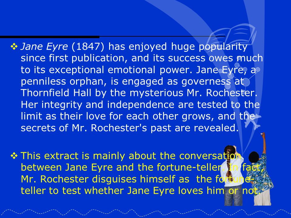 Jane Eyre (1847) has enjoyed huge popularity since first publication, and its success owes much to its exceptional emotional power. Jane Eyre, a penniless orphan, is engaged as governess at Thornfield Hall by the mysterious Mr. Rochester. Her integrity and independence are tested to the limit as their love for each other grows, and the secrets of Mr. Rochester s past are revealed.