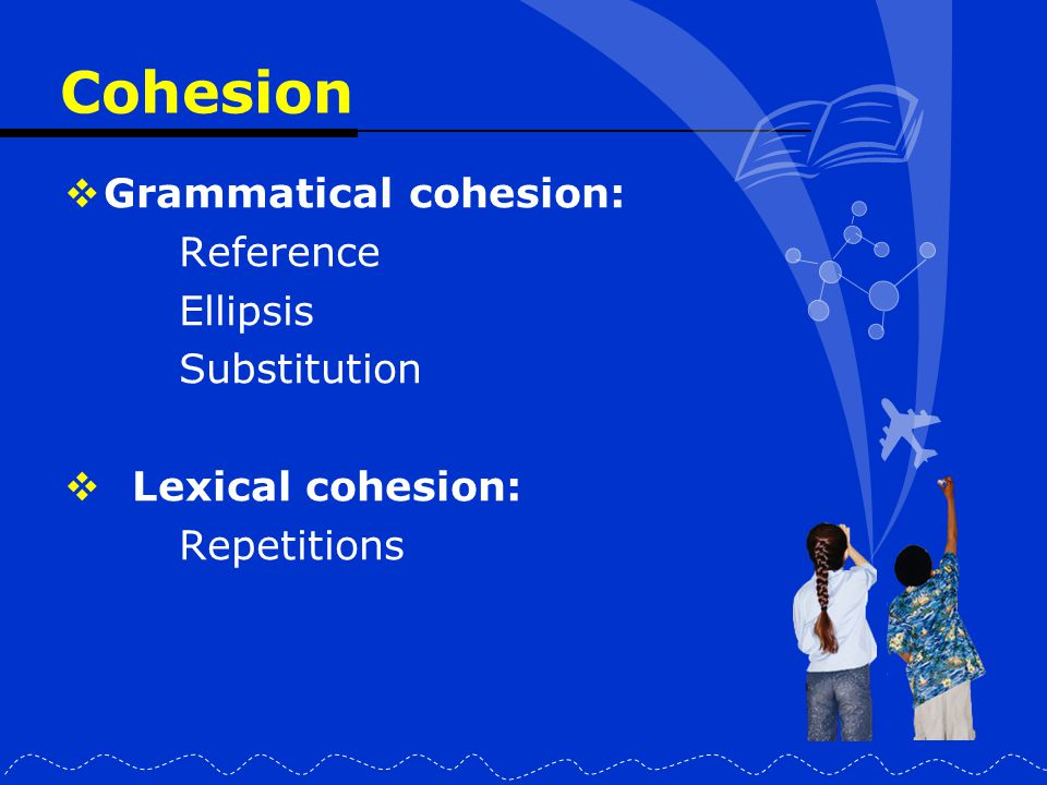 Cohesion Grammatical cohesion: Reference Ellipsis Substitution