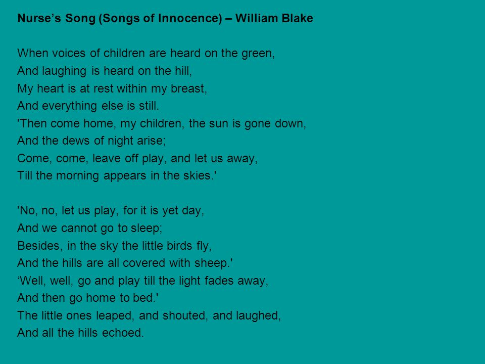 Nurse's Song (Songs of Innocence) – William Blake When voices of children are heard on the green, And laughing is heard on the hill, My heart is at rest within my breast, And everything else is still.