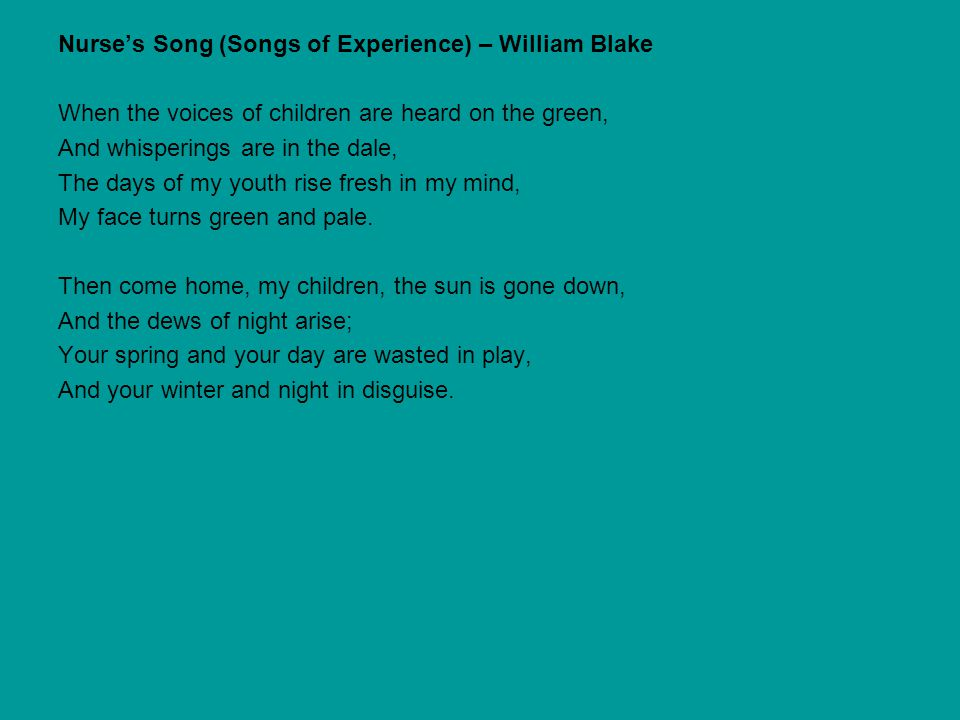 Nurse's Song (Songs of Experience) – William Blake When the voices of children are heard on the green, And whisperings are in the dale, The days of my youth rise fresh in my mind, My face turns green and pale.