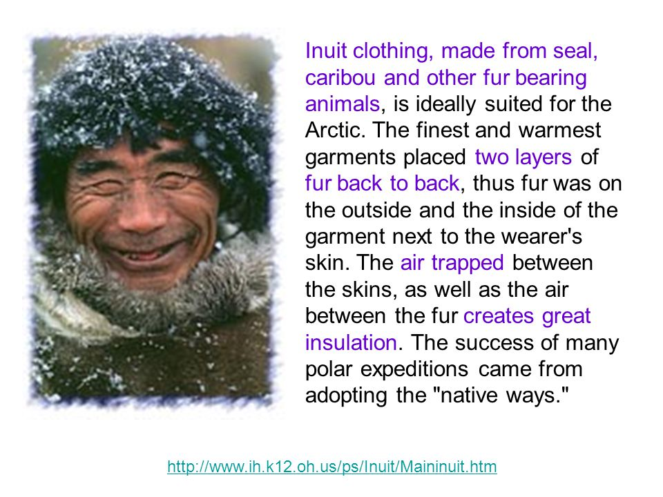 Inuit clothing, made from seal, caribou and other fur bearing animals, is ideally suited for the Arctic. The finest and warmest garments placed two layers of fur back to back, thus fur was on the outside and the inside of the garment next to the wearer s skin. The air trapped between the skins, as well as the air between the fur creates great insulation. The success of many polar expeditions came from adopting the native ways.