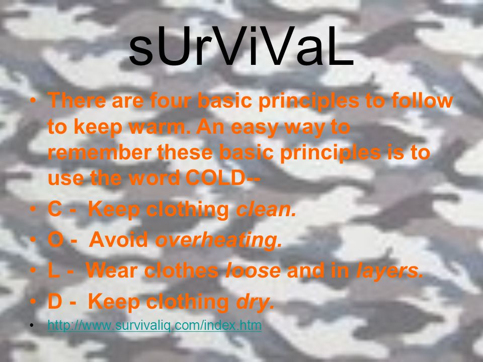 sUrViVaL There are four basic principles to follow to keep warm. An easy way to remember these basic principles is to use the word COLD--