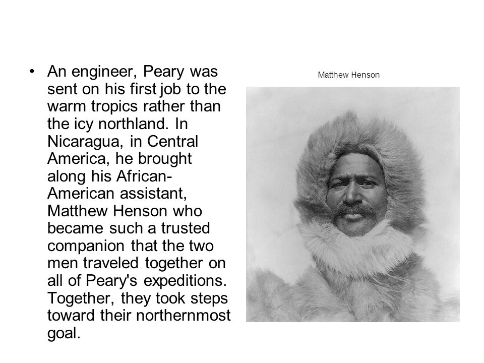 An engineer, Peary was sent on his first job to the warm tropics rather than the icy northland. In Nicaragua, in Central America, he brought along his African-American assistant, Matthew Henson who became such a trusted companion that the two men traveled together on all of Peary s expeditions. Together, they took steps toward their northernmost goal.