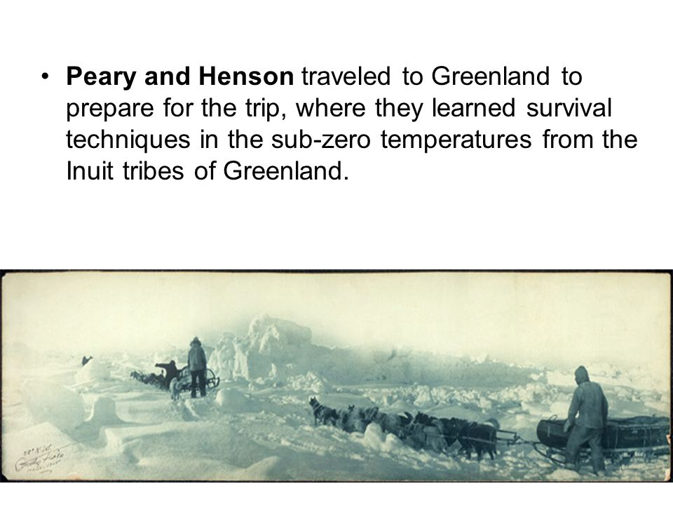Peary and Henson traveled to Greenland to prepare for the trip, where they learned survival techniques in the sub-zero temperatures from the Inuit tribes of Greenland.