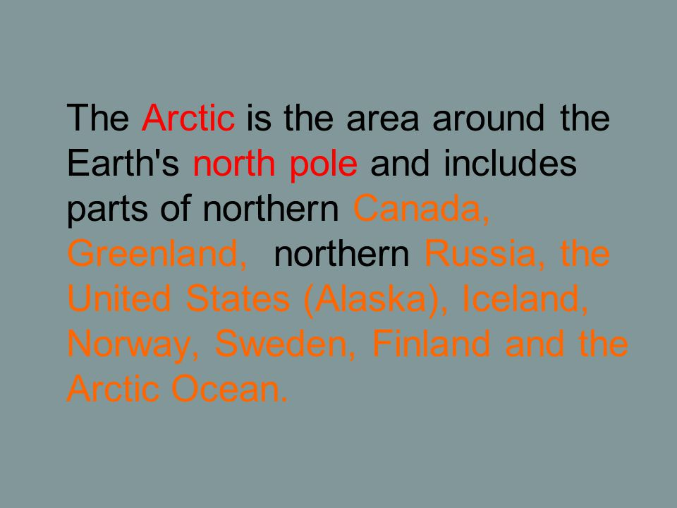 The Arctic is the area around the Earth s north pole and includes parts of northern Canada, Greenland, northern Russia, the United States (Alaska), Iceland, Norway, Sweden, Finland and the Arctic Ocean.