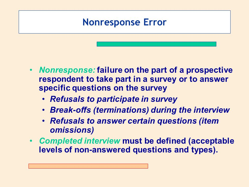 Nonresponse Error Nonresponse: failure on the part of a prospective respondent to take part in a survey or to answer specific questions on the survey.